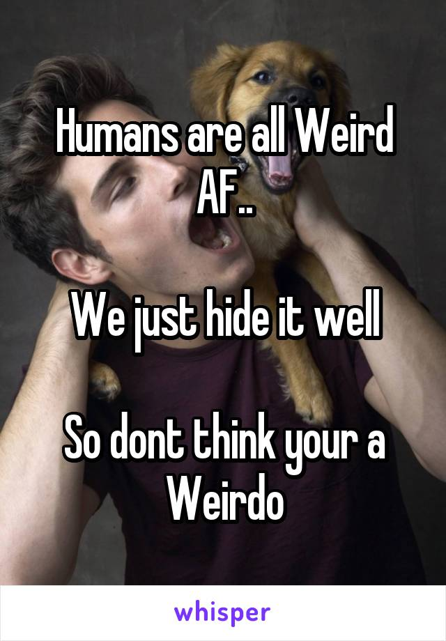 Humans are all Weird AF..  We just hide it well  So dont think your a Weirdo
