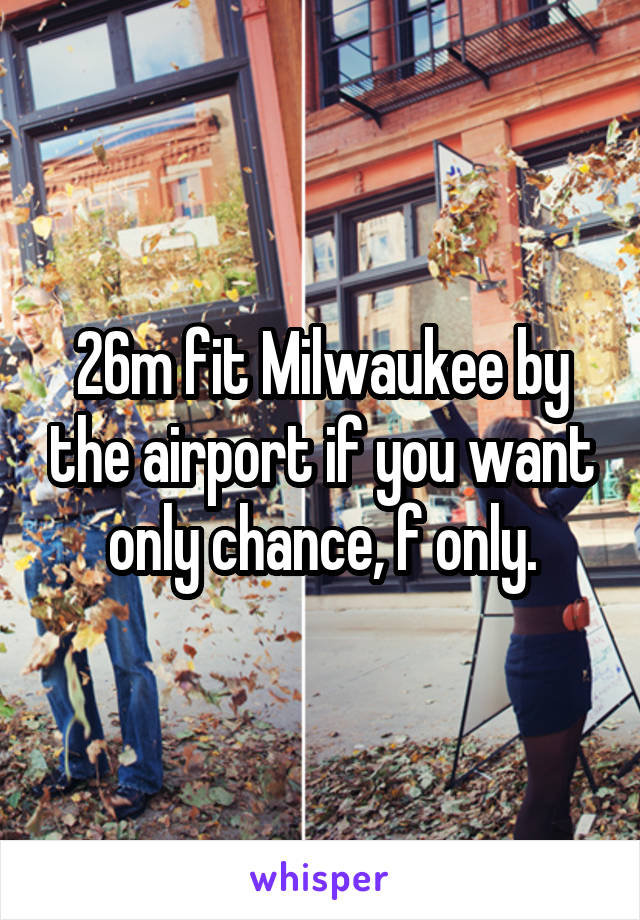 26m fit Milwaukee by the airport if you want only chance, f only.