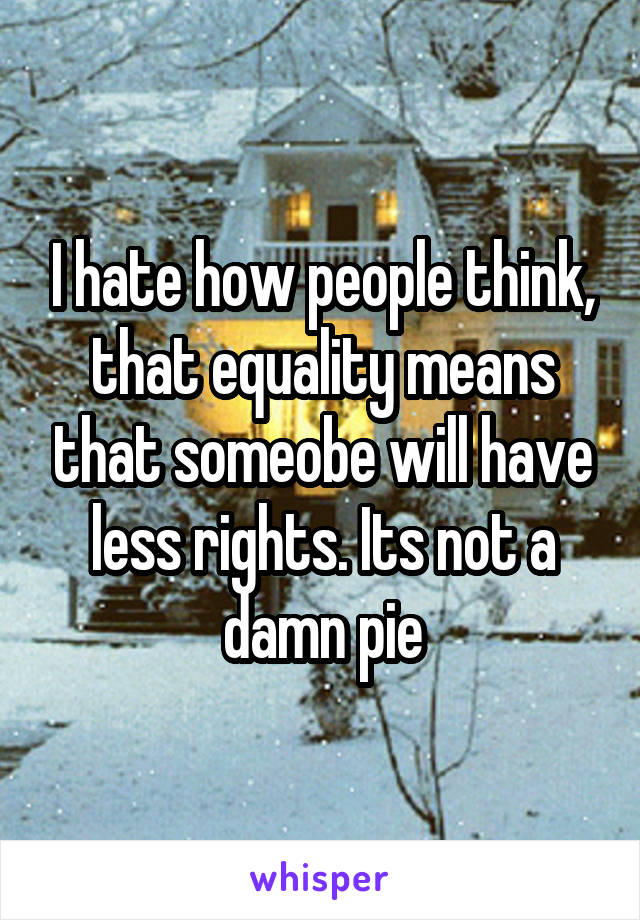 I hate how people think, that equality means that someobe will have less rights. Its not a damn pie