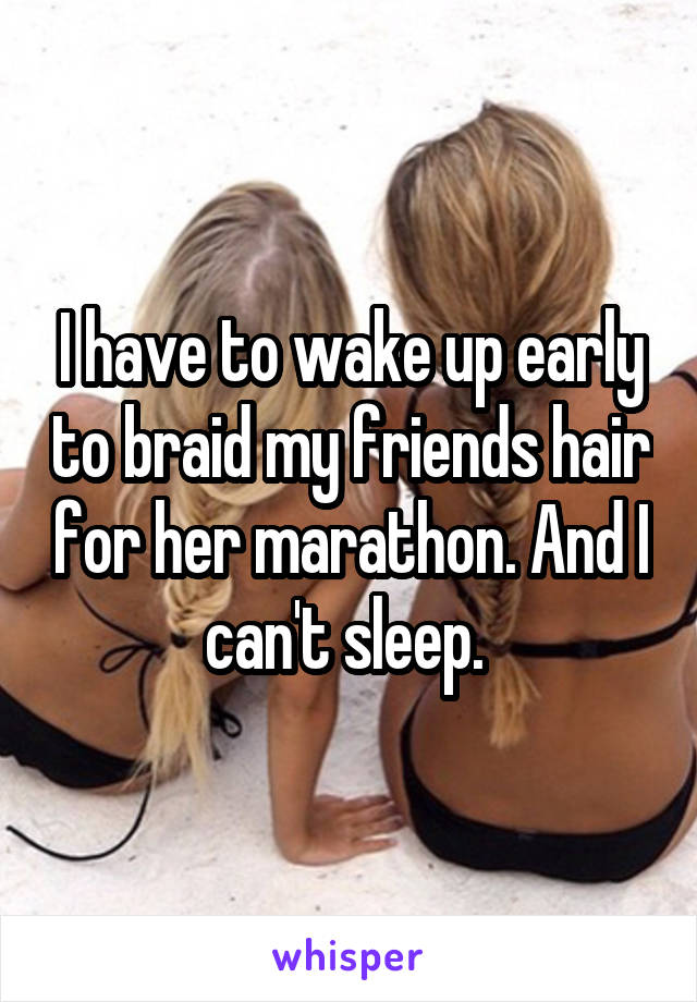 I have to wake up early to braid my friends hair for her marathon. And I can't sleep.