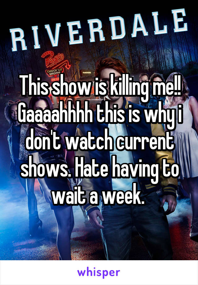This show is killing me!! Gaaaahhhh this is why i don't watch current shows. Hate having to wait a week.