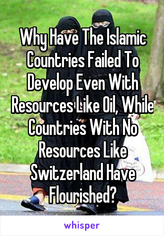 Why Have The Islamic Countries Failed To Develop Even With Resources Like Oil, While Countries With No Resources Like Switzerland Have Flourished?