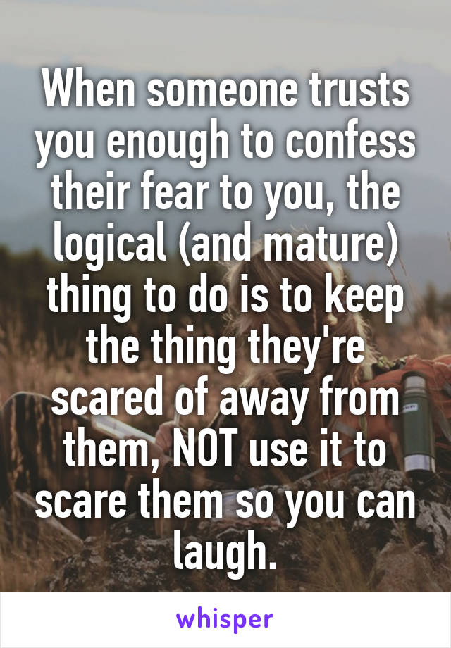 When someone trusts you enough to confess their fear to you, the logical (and mature) thing to do is to keep the thing they're scared of away from them, NOT use it to scare them so you can laugh.