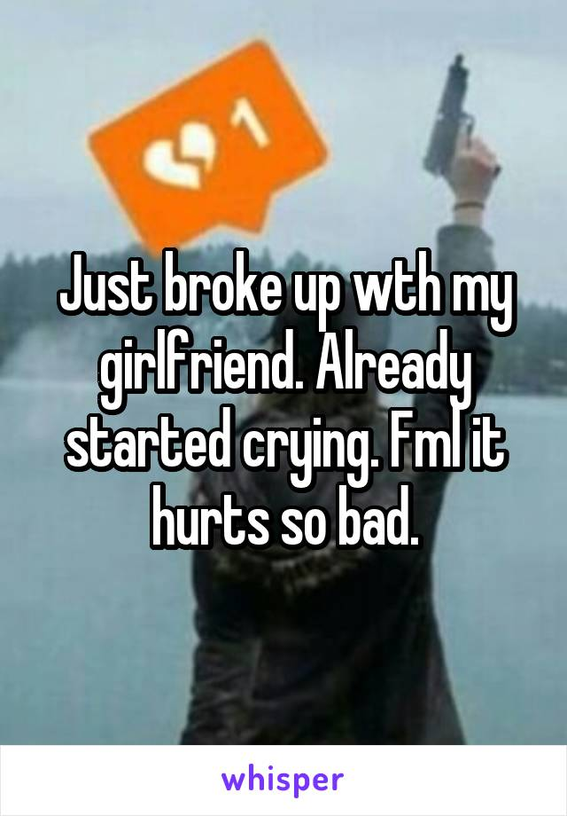 Just broke up wth my girlfriend. Already started crying. Fml it hurts so bad.
