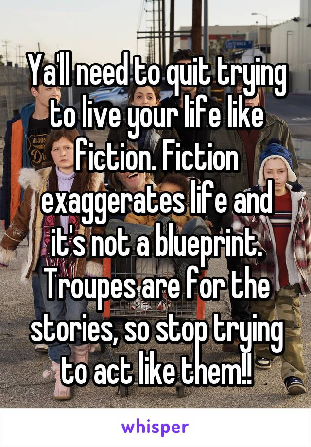 Ya'll need to quit trying to live your life like fiction. Fiction exaggerates life and it's not a blueprint. Troupes are for the stories, so stop trying to act like them!!
