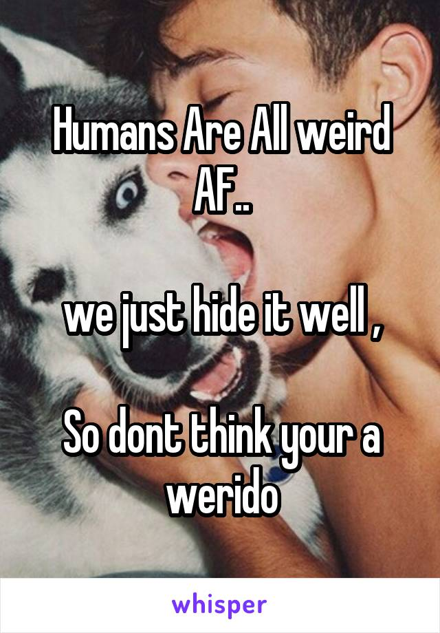 Humans Are All weird AF..  we just hide it well ,  So dont think your a werido