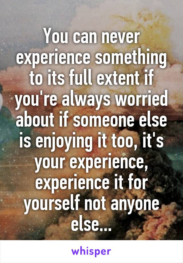 You can never experience something to its full extent if you're always worried about if someone else is enjoying it too, it's your experience, experience it for yourself not anyone else...