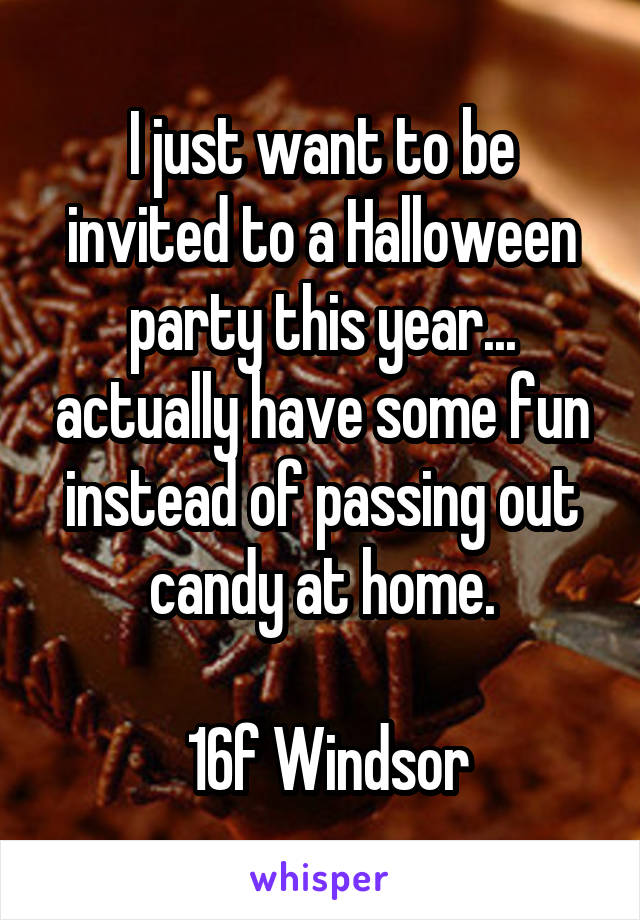I just want to be invited to a Halloween party this year... actually have some fun instead of passing out candy at home.   16f Windsor