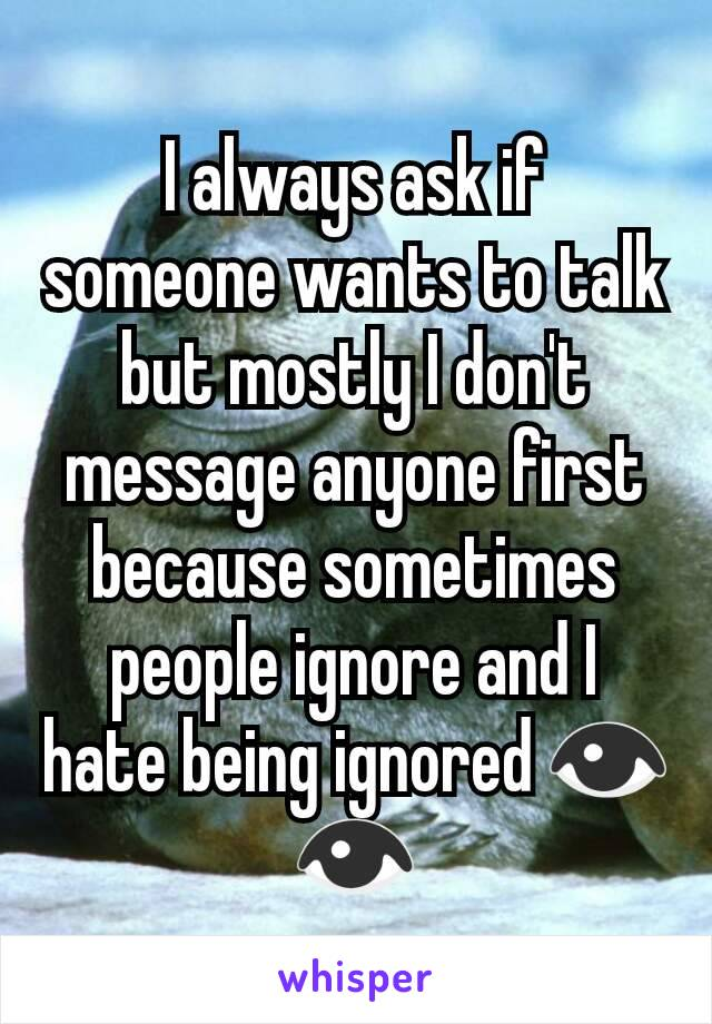 I always ask if someone wants to talk but mostly I don't message anyone first because sometimes people ignore and I hate being ignored 👁👁
