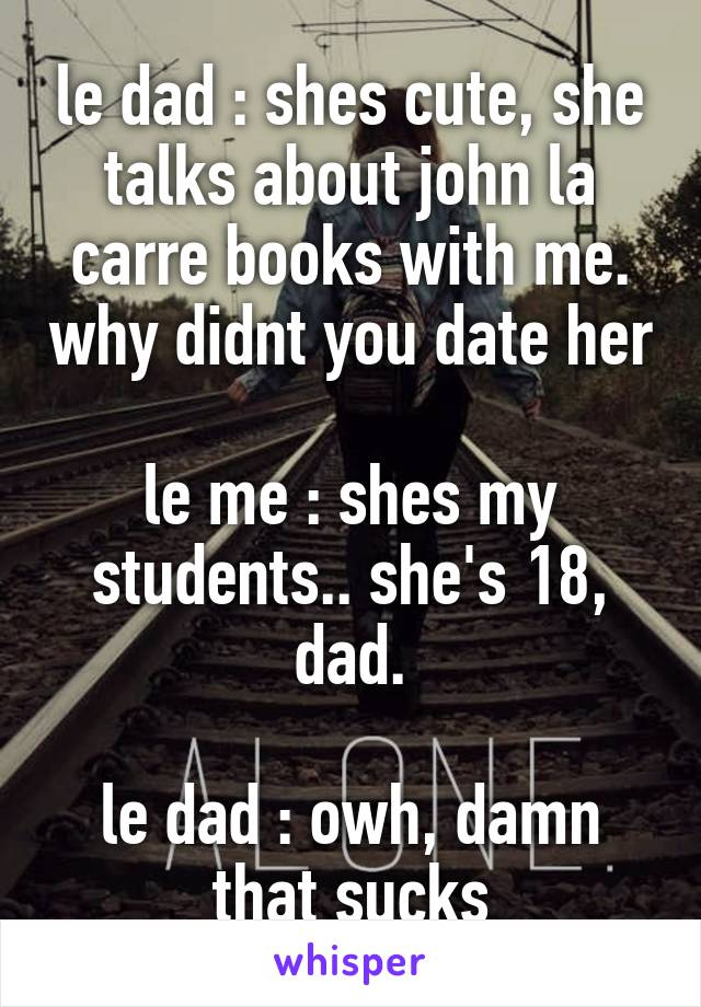 le dad : shes cute, she talks about john la carre books with me. why didnt you date her  le me : shes my students.. she's 18, dad.  le dad : owh, damn that sucks