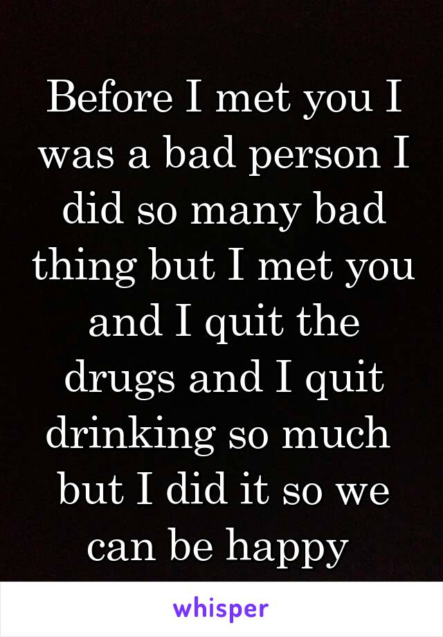 Before I met you I was a bad person I did so many bad thing but I met you and I quit the drugs and I quit drinking so much  but I did it so we can be happy