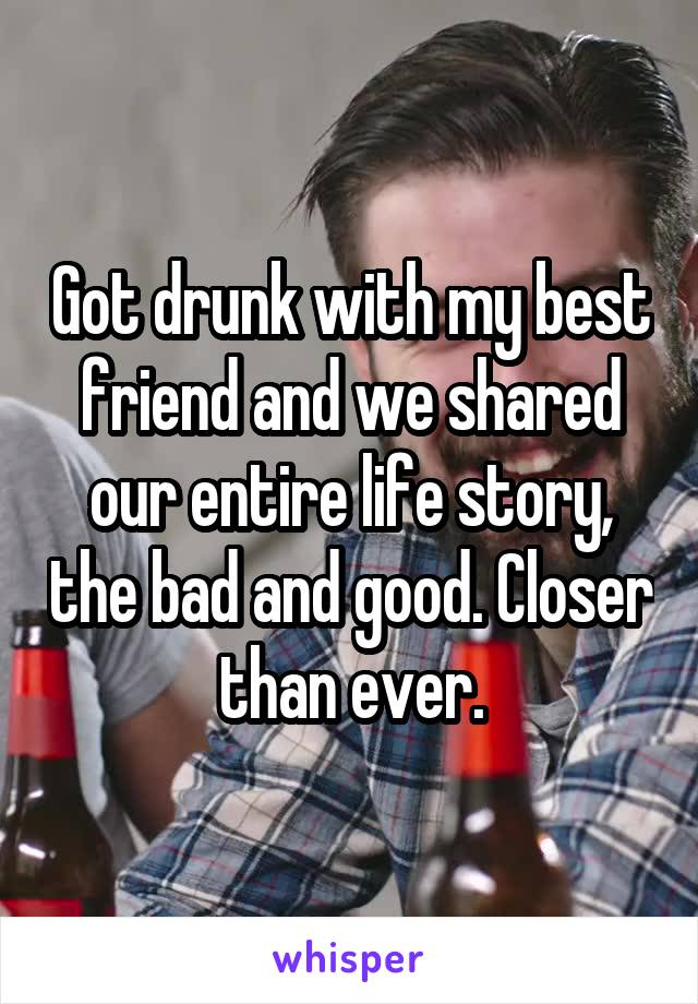 Got drunk with my best friend and we shared our entire life story, the bad and good. Closer than ever.