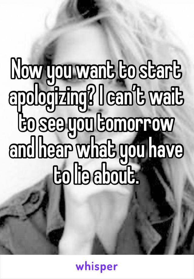 Now you want to start apologizing? I can't wait to see you tomorrow and hear what you have to lie about.