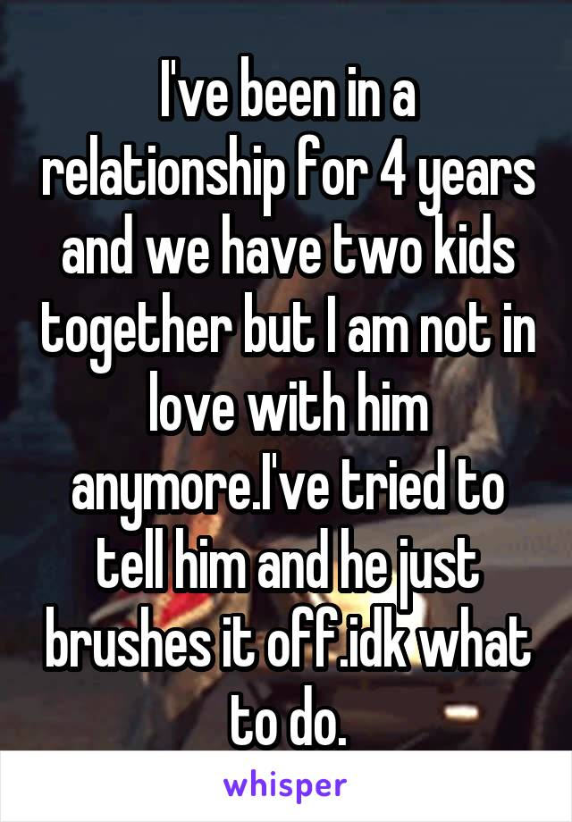 I've been in a relationship for 4 years and we have two kids together but I am not in love with him anymore.I've tried to tell him and he just brushes it off.idk what to do.
