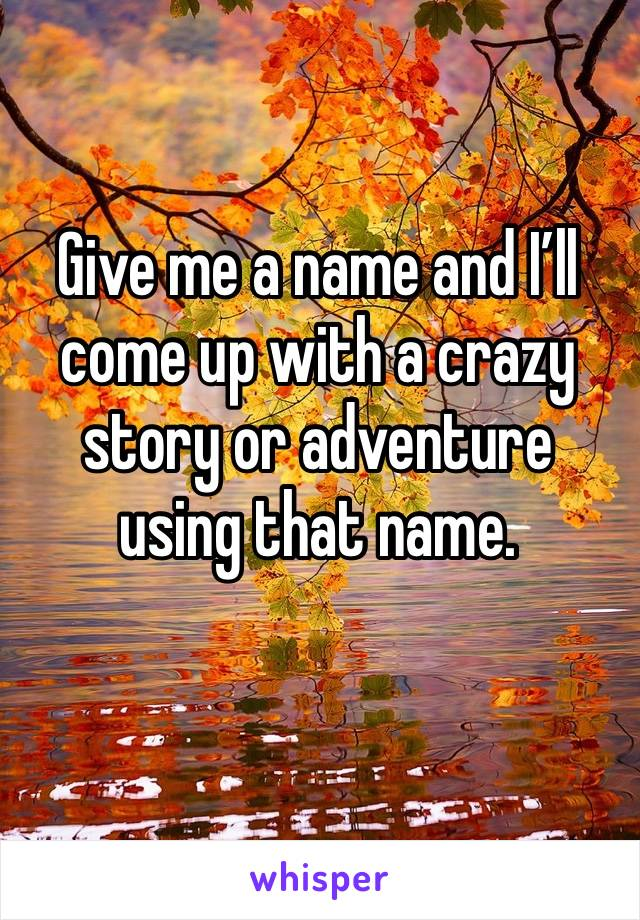 Give me a name and I'll come up with a crazy story or adventure using that name.