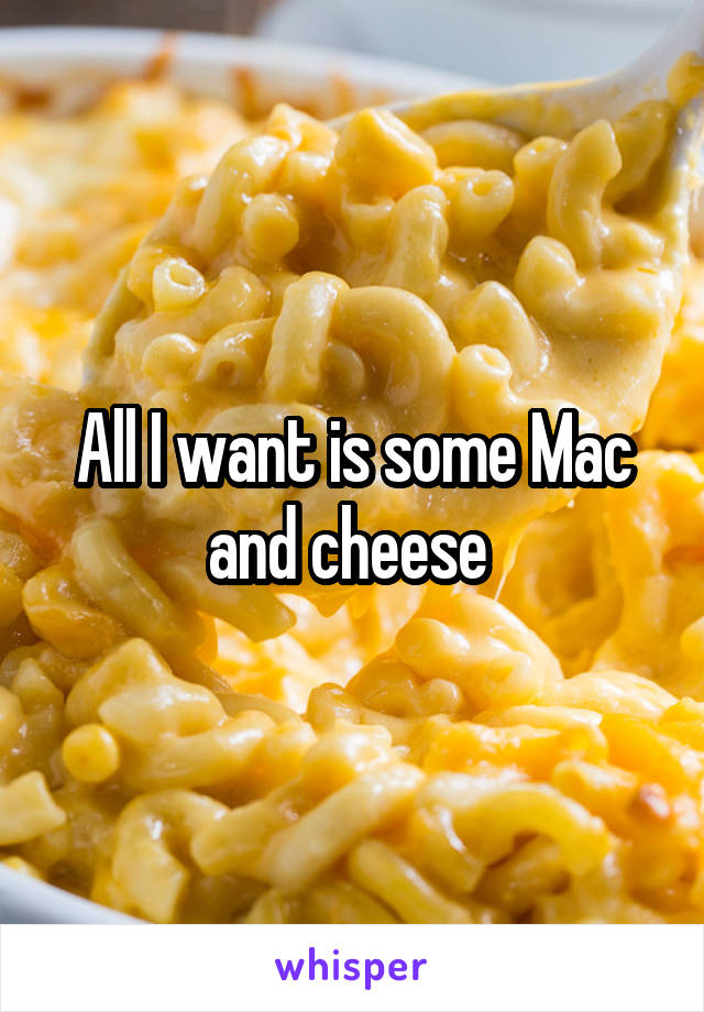 All I want is some Mac and cheese