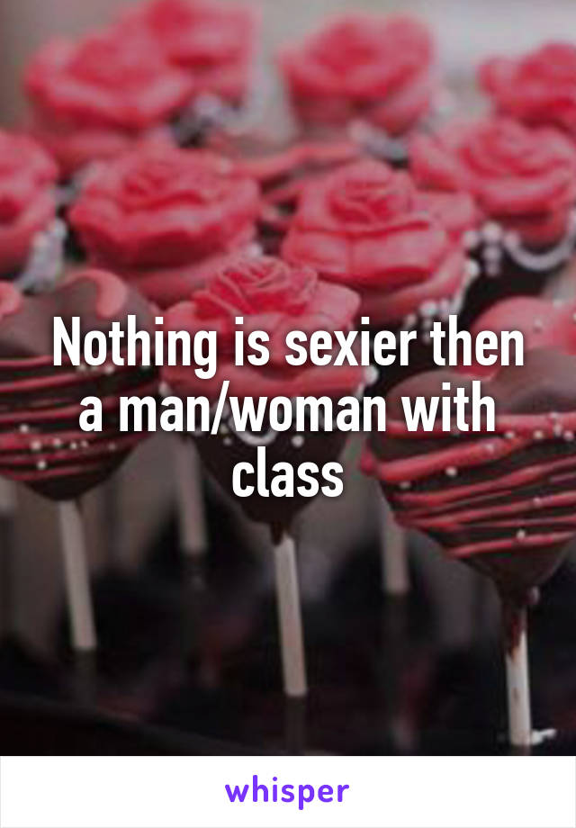 Nothing is sexier then a man/woman with class