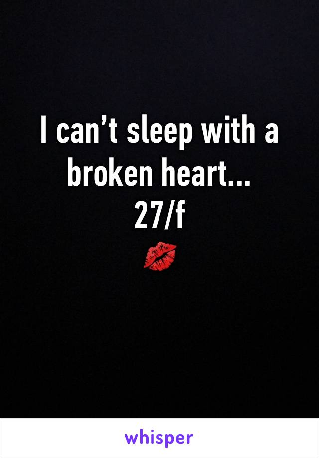 I can't sleep with a broken heart... 27/f 💋