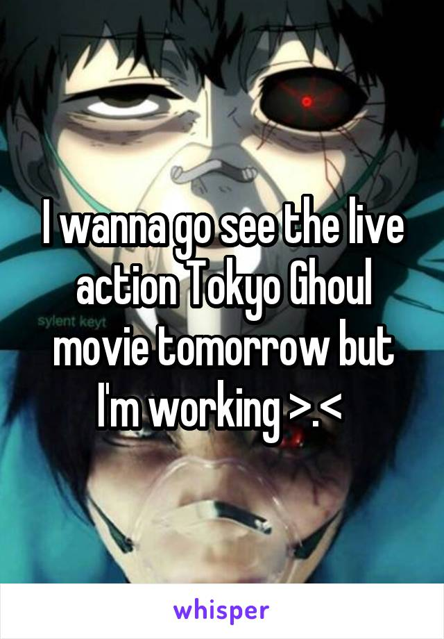 I wanna go see the live action Tokyo Ghoul movie tomorrow but I'm working >.<