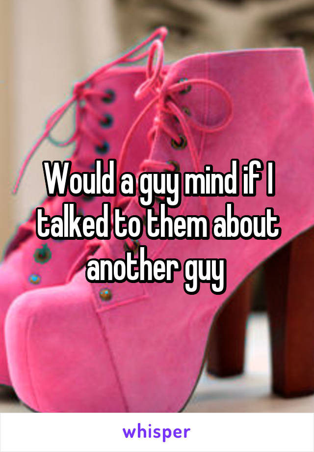 Would a guy mind if I talked to them about another guy
