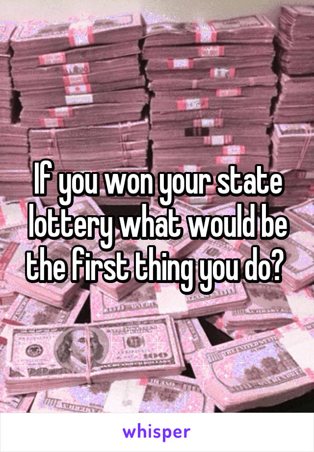 If you won your state lottery what would be the first thing you do?