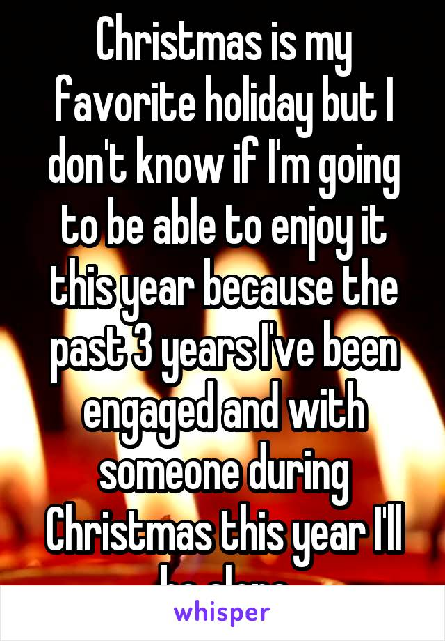 Christmas is my favorite holiday but I don't know if I'm going to be able to enjoy it this year because the past 3 years I've been engaged and with someone during Christmas this year I'll be alone