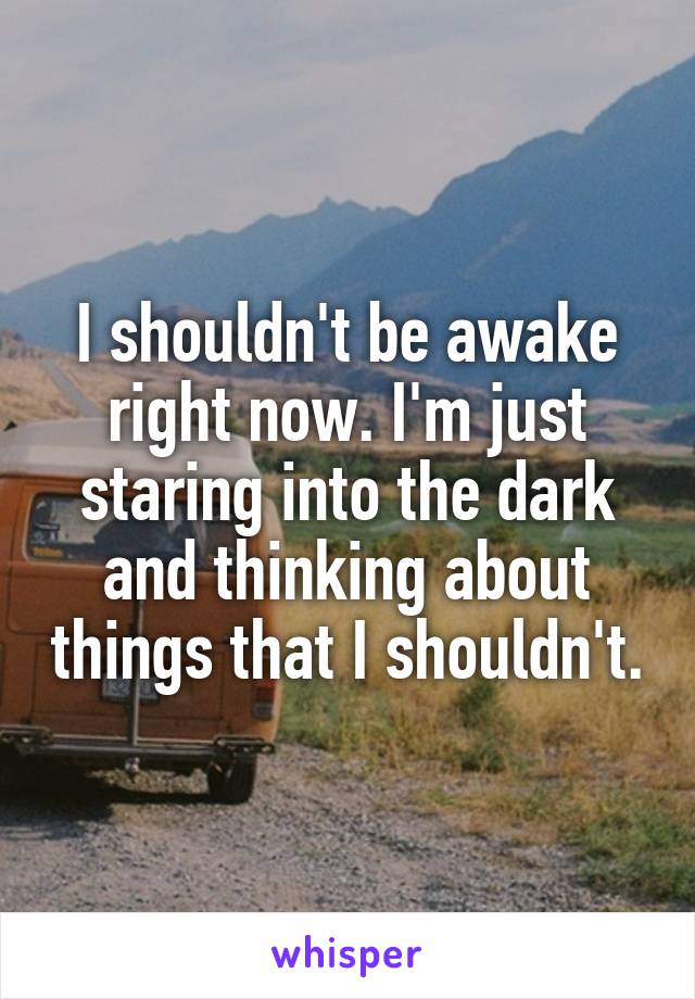 I shouldn't be awake right now. I'm just staring into the dark and thinking about things that I shouldn't.