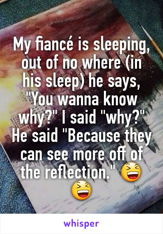 "My fiancé is sleeping, out of no where (in his sleep) he says, ""You wanna know why?"" I said ""why?"" He said ""Because they can see more off of the reflection."" 😆😆"