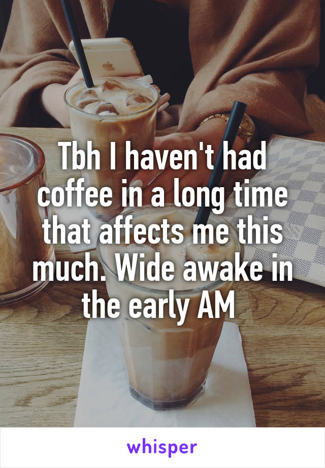 Tbh I haven't had coffee in a long time that affects me this much. Wide awake in the early AM