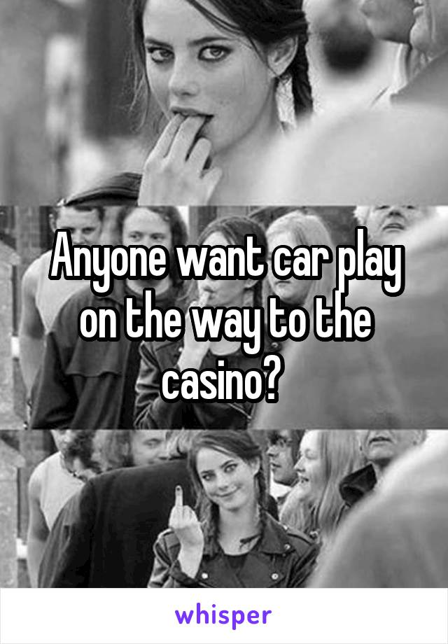 Anyone want car play on the way to the casino?