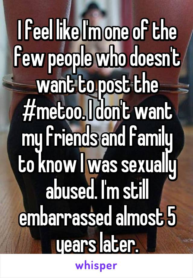 I feel like I'm one of the few people who doesn't want to post the #metoo. I don't want my friends and family to know I was sexually abused. I'm still embarrassed almost 5 years later.