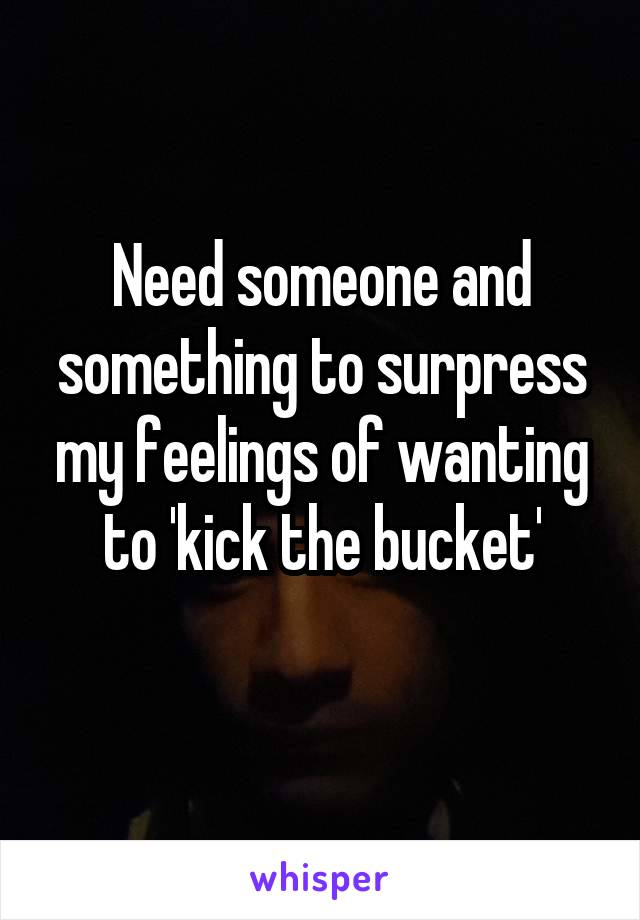 Need someone and something to surpress my feelings of wanting to 'kick the bucket'