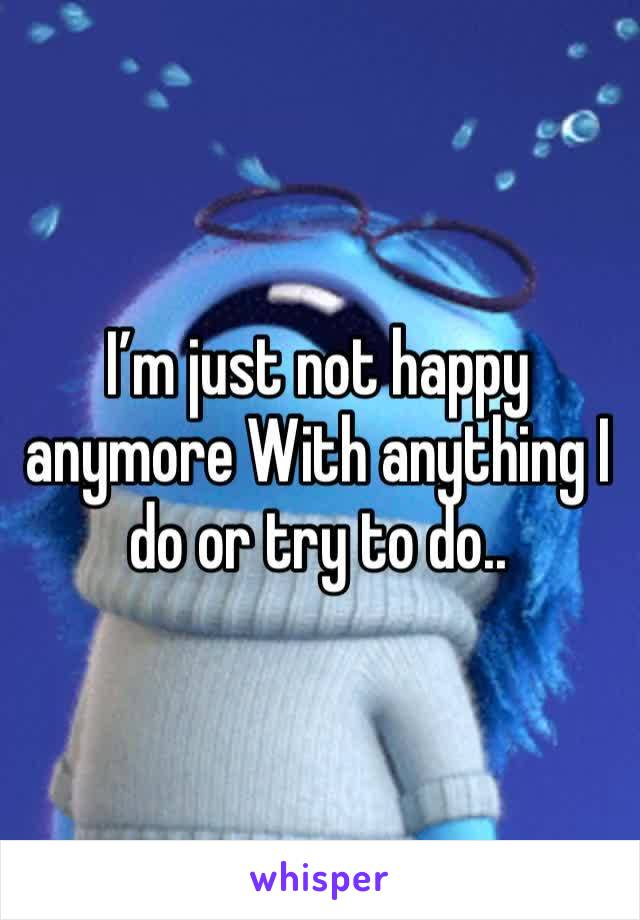 I'm just not happy anymore With anything I do or try to do..
