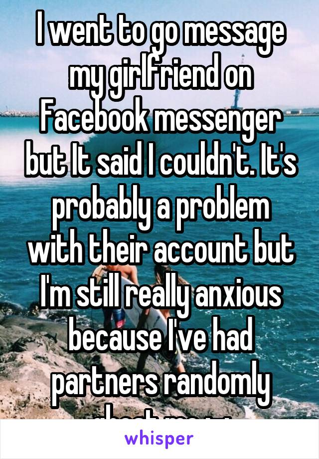 I went to go message my girlfriend on Facebook messenger but It said I couldn't. It's probably a problem with their account but I'm still really anxious because I've had partners randomly ghost me ;-;