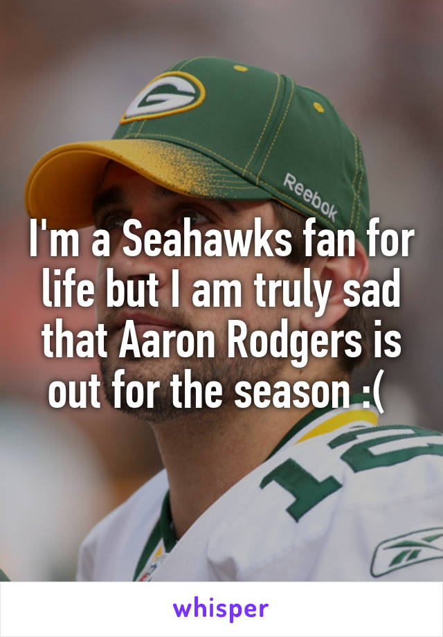 I'm a Seahawks fan for life but I am truly sad that Aaron Rodgers is out for the season :(