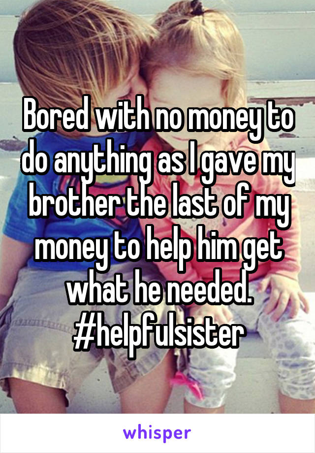 Bored with no money to do anything as I gave my brother the last of my money to help him get what he needed. #helpfulsister