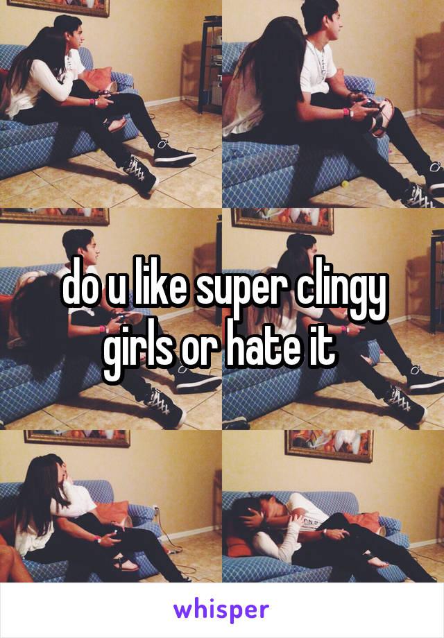 do u like super clingy girls or hate it