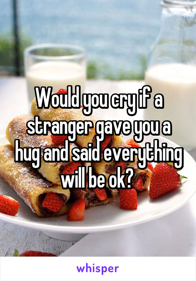 Would you cry if a stranger gave you a hug and said everything will be ok?