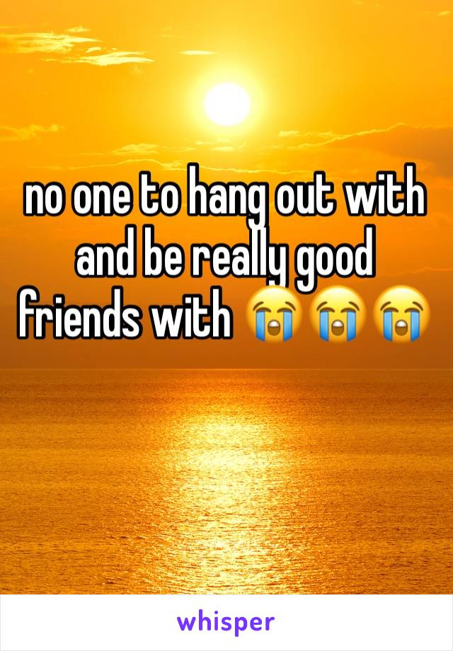 no one to hang out with and be really good friends with 😭😭😭