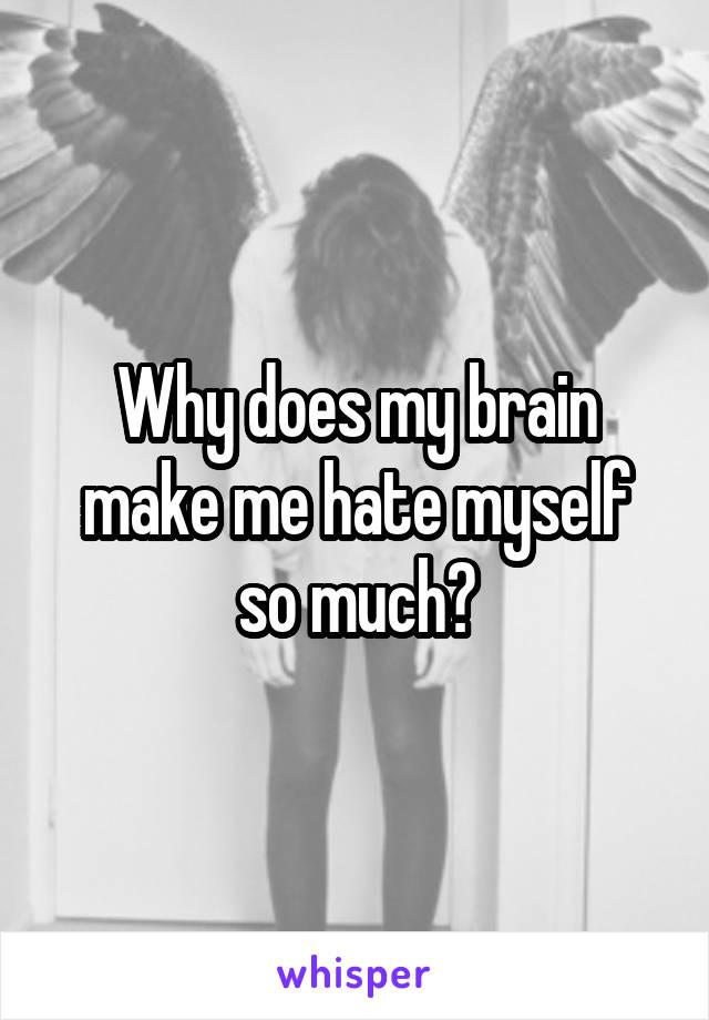 Why does my brain make me hate myself so much?