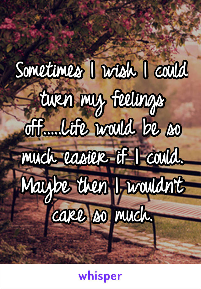 Sometimes I wish I could turn my feelings off.....Life would be so much easier if I could. Maybe then I wouldn't care so much.