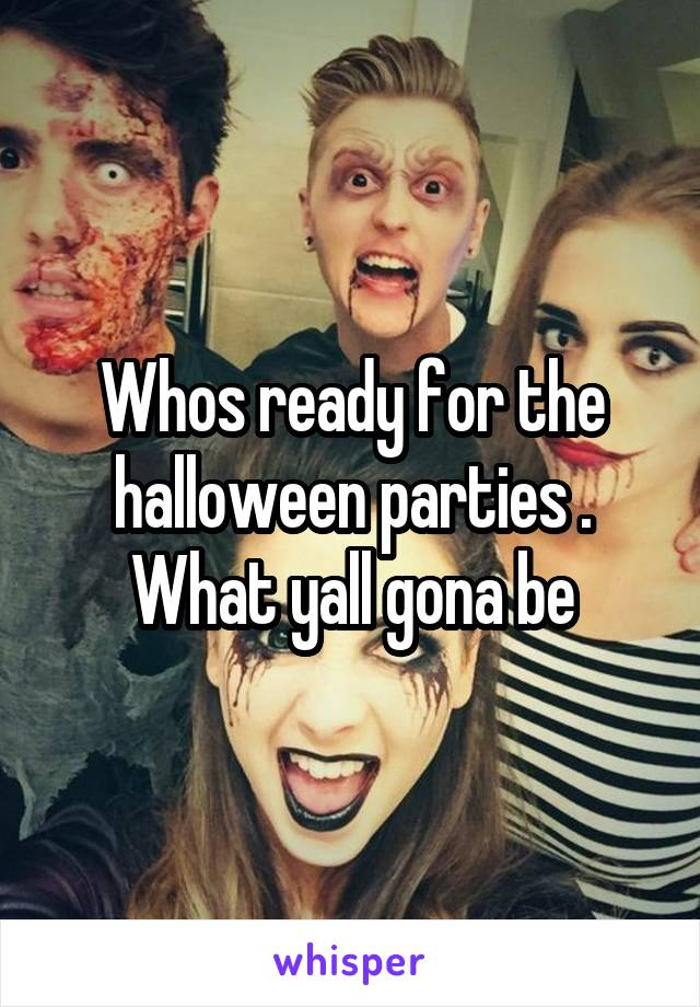 Whos ready for the halloween parties . What yall gona be