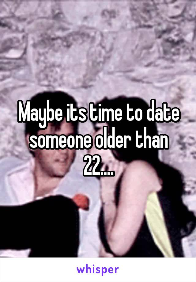Maybe its time to date someone older than 22....