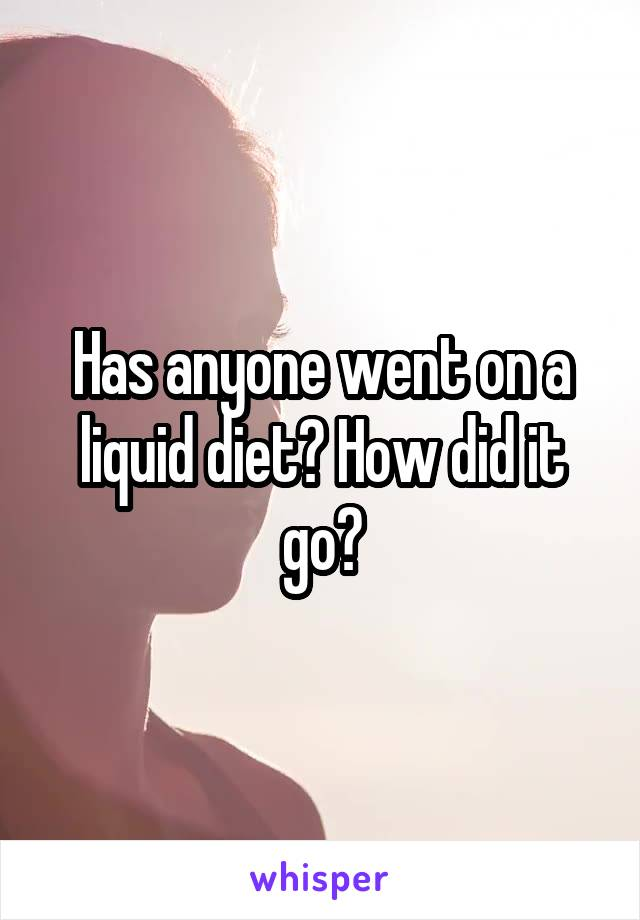 Has anyone went on a liquid diet? How did it go?