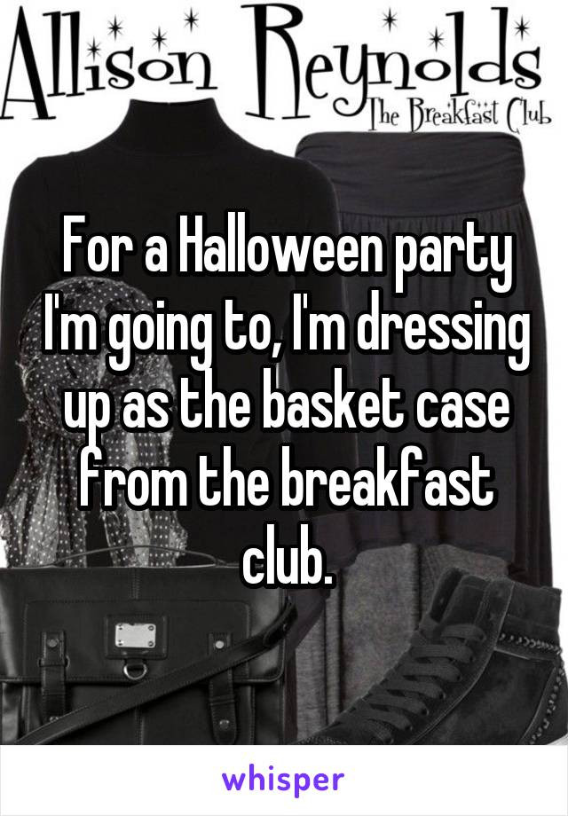 For a Halloween party I'm going to, I'm dressing up as the basket case from the breakfast club.