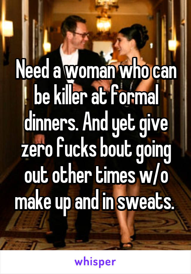 Need a woman who can be killer at formal dinners. And yet give zero fucks bout going out other times w/o make up and in sweats.