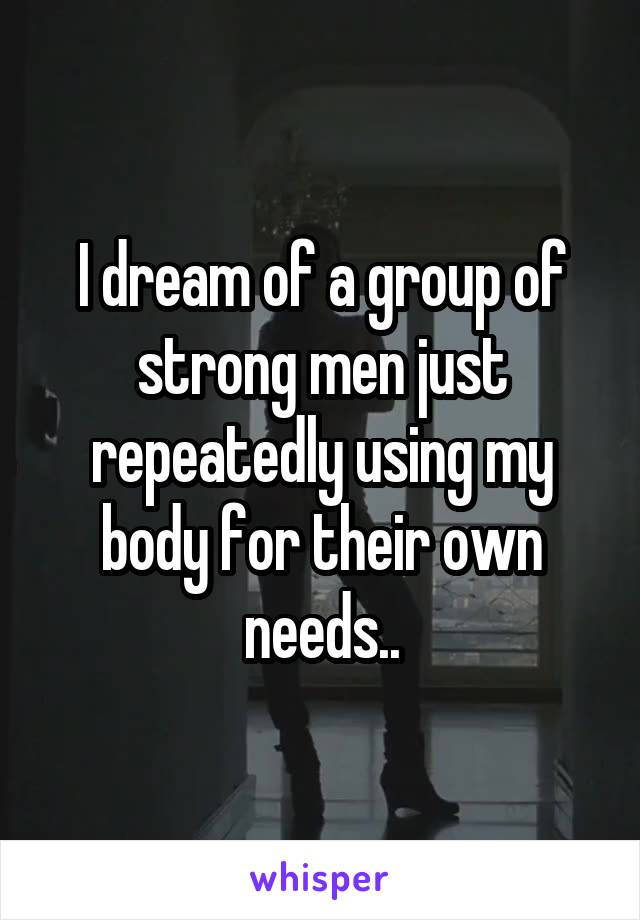 I dream of a group of strong men just repeatedly using my body for their own needs..