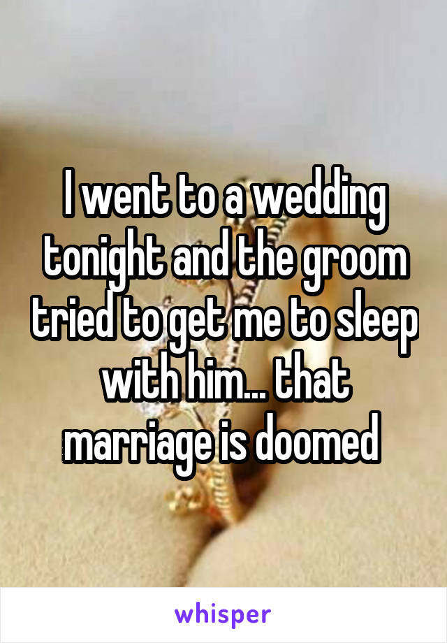 I went to a wedding tonight and the groom tried to get me to sleep with him... that marriage is doomed