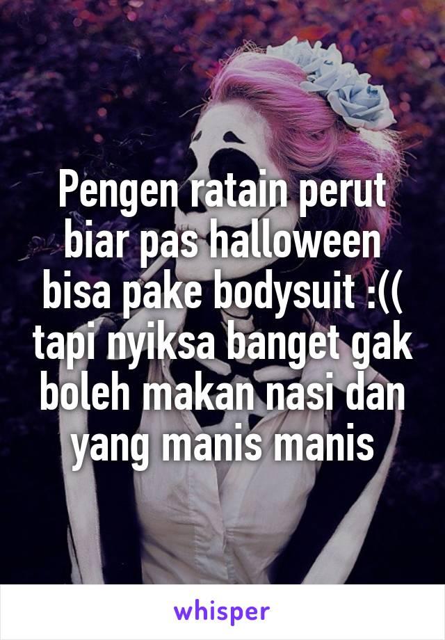 Pengen ratain perut biar pas halloween bisa pake bodysuit :(( tapi nyiksa banget gak boleh makan nasi dan yang manis manis