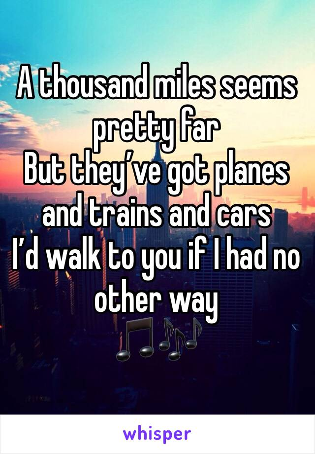 A thousand miles seems pretty far  But they've got planes and trains and cars I'd walk to you if I had no other way  🎵🎶